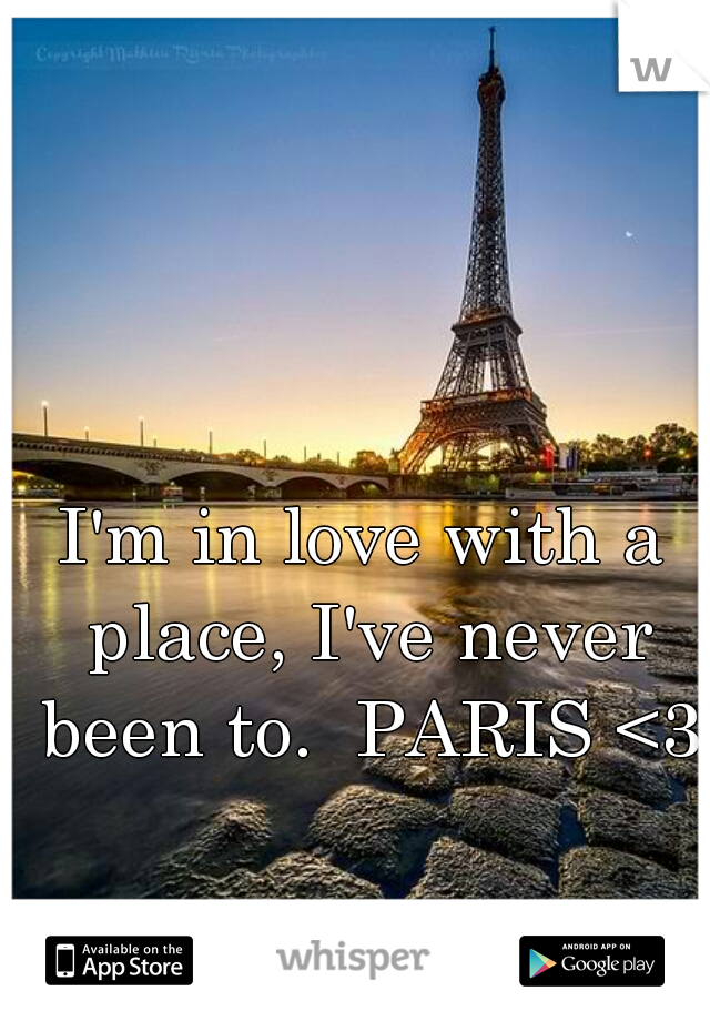 I'm in love with a place, I've never been to.  PARIS <3
