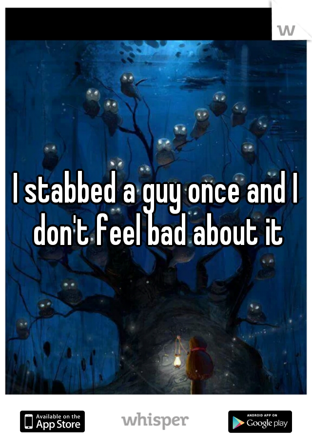 I stabbed a guy once and I don't feel bad about it