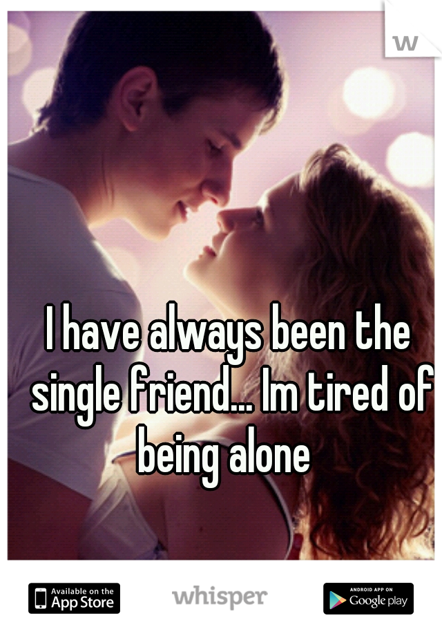 I have always been the single friend... Im tired of being alone