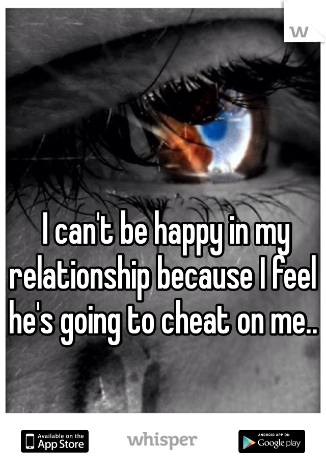 I can't be happy in my relationship because I feel he's going to cheat on me..