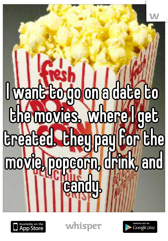 I want to go on a date to the movies.  where I get treated.  they pay for the movie, popcorn, drink, and candy.
