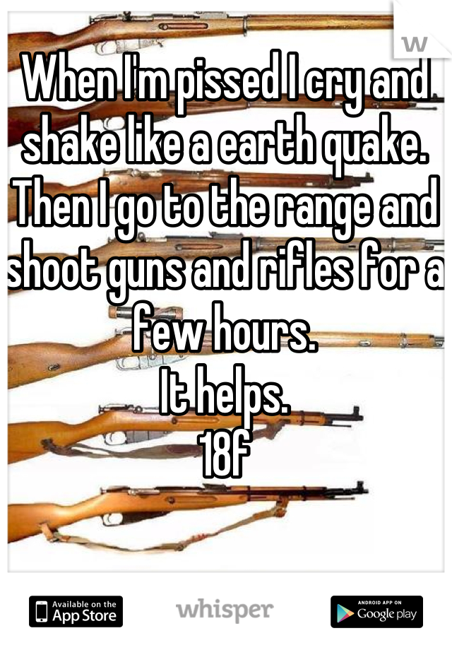 When I'm pissed I cry and shake like a earth quake. Then I go to the range and shoot guns and rifles for a few hours. It helps. 18f