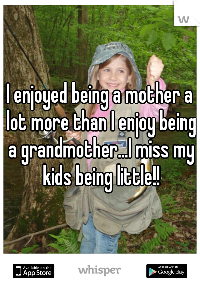 I enjoyed being a mother a lot more than I enjoy being a grandmother...I miss my kids being little!!