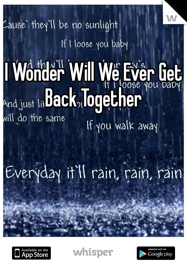 I Wonder Will We Ever Get Back Together