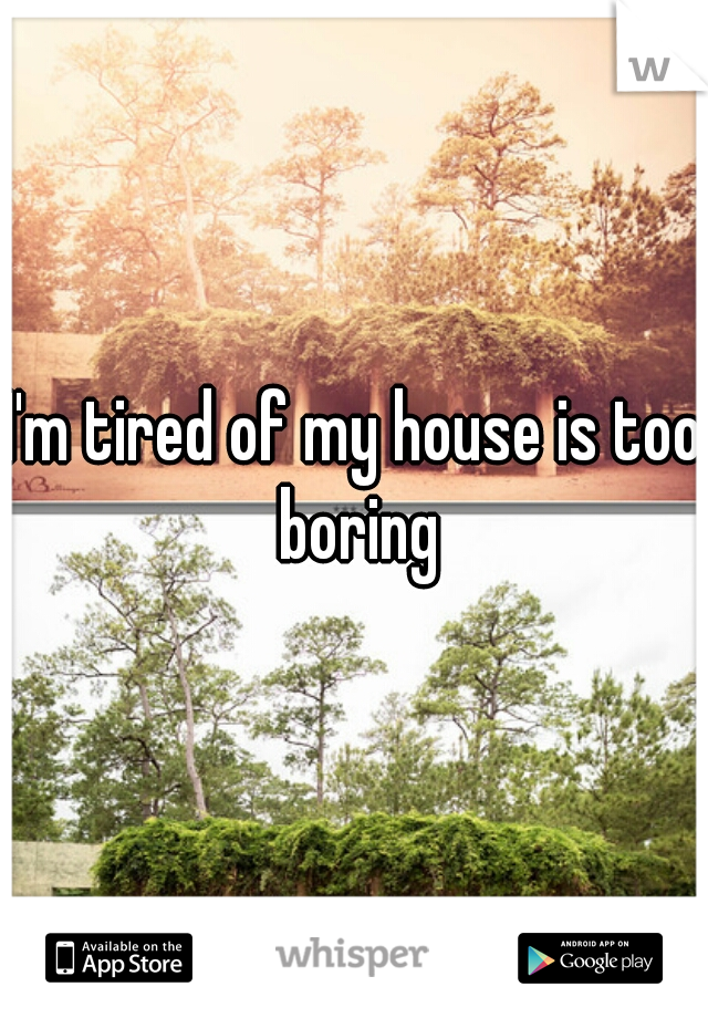 I'm tired of my house is too boring