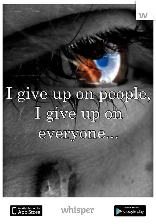 I give up on people, I give up on everyone...