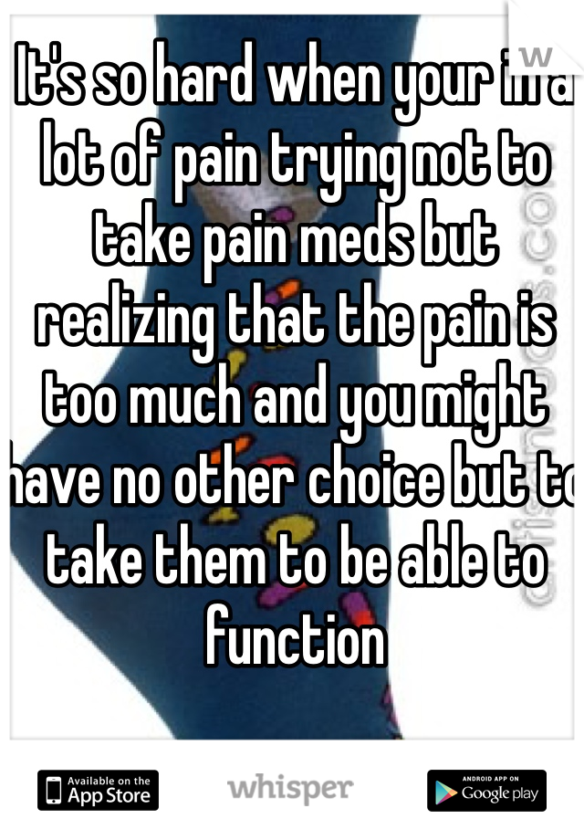 It's so hard when your in a lot of pain trying not to take pain meds but realizing that the pain is too much and you might have no other choice but to take them to be able to function