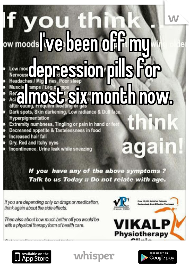 I've been off my depression pills for almost six month now.