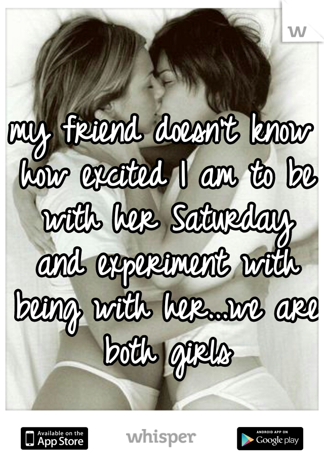 my friend doesn't know how excited I am to be with her Saturday and experiment with being with her...we are both girls