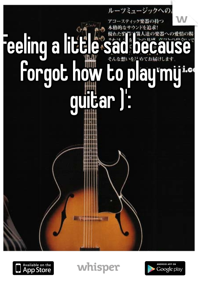 Feeling a little sad because I forgot how to play my guitar )':