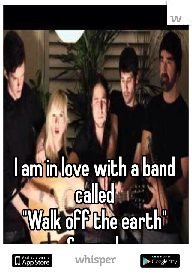"I am in love with a band called ""Walk off the earth"" So good."