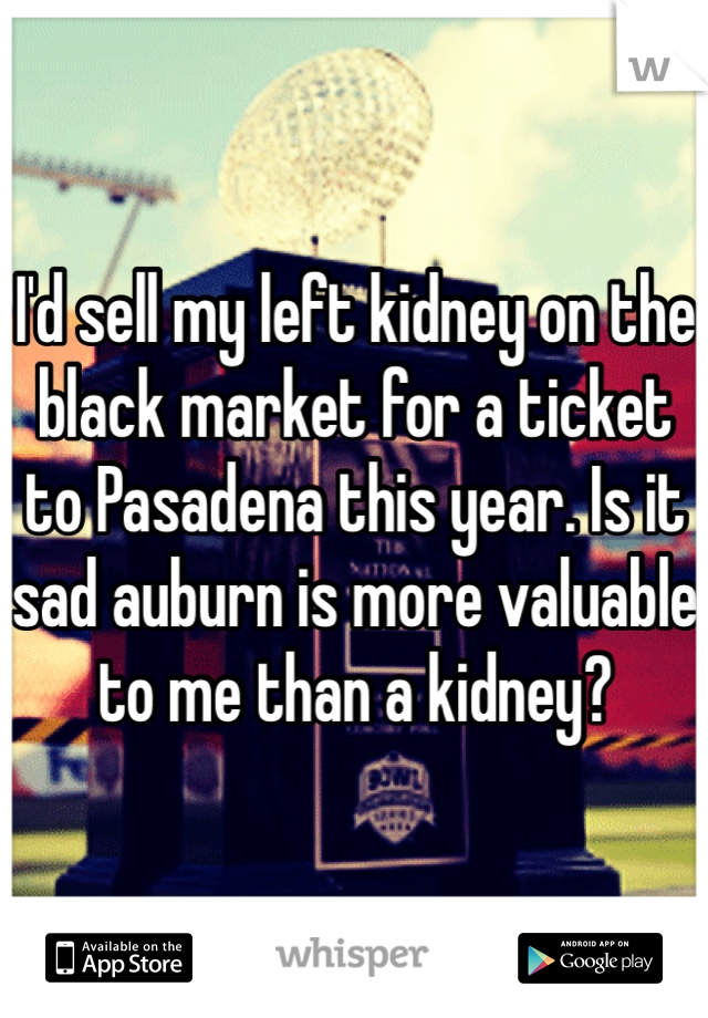 I'd sell my left kidney on the black market for a ticket to Pasadena this year. Is it sad auburn is more valuable to me than a kidney?