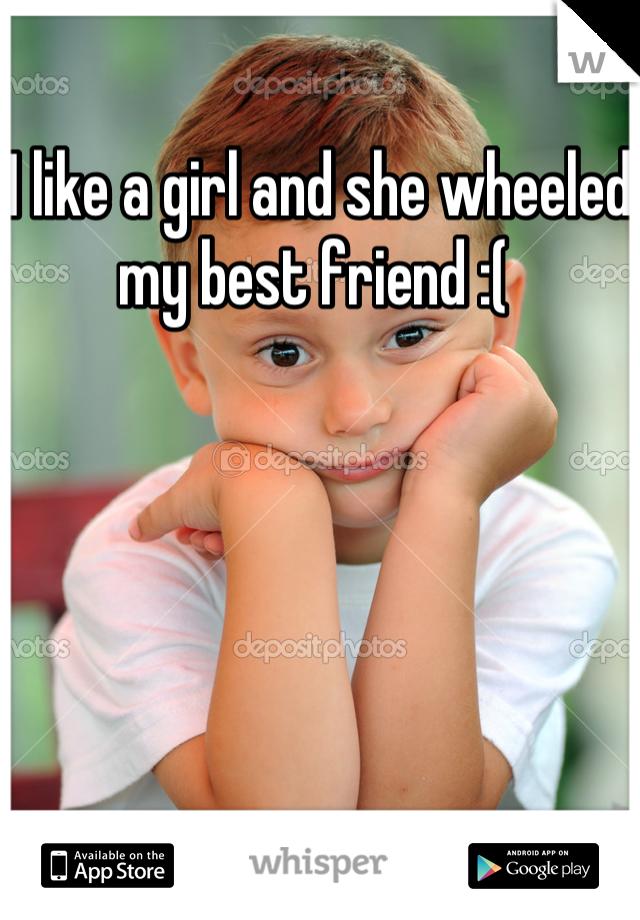 I like a girl and she wheeled my best friend :(