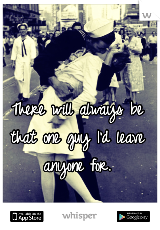 There will always be that one guy I'd leave anyone for.