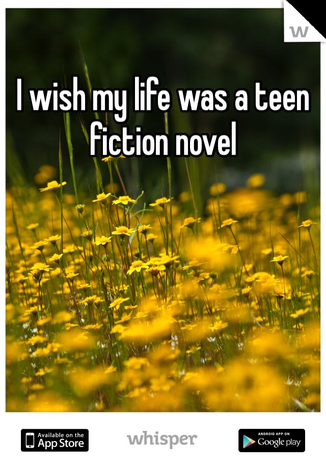 I wish my life was a teen fiction novel