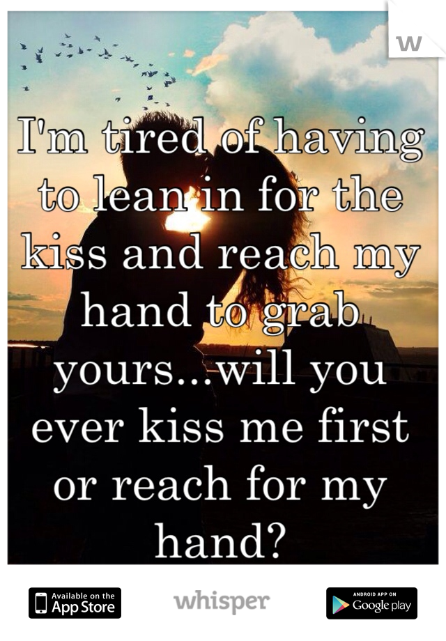 I'm tired of having to lean in for the kiss and reach my hand to grab yours...will you ever kiss me first or reach for my hand?