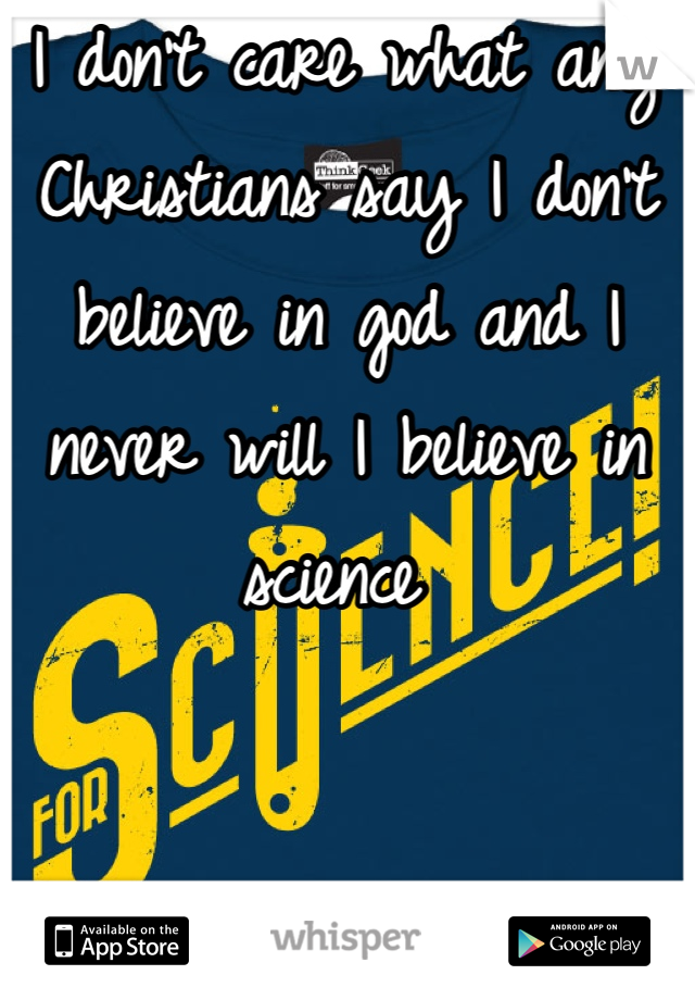 I don't care what any Christians say I don't believe in god and I never will I believe in science