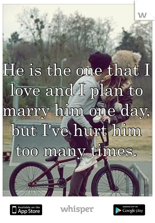 He is the one that I love and I plan to marry him one day, but I've hurt him too many times.
