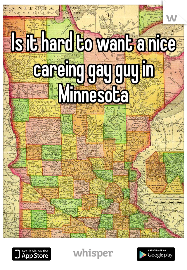 Is it hard to want a nice careing gay guy in Minnesota