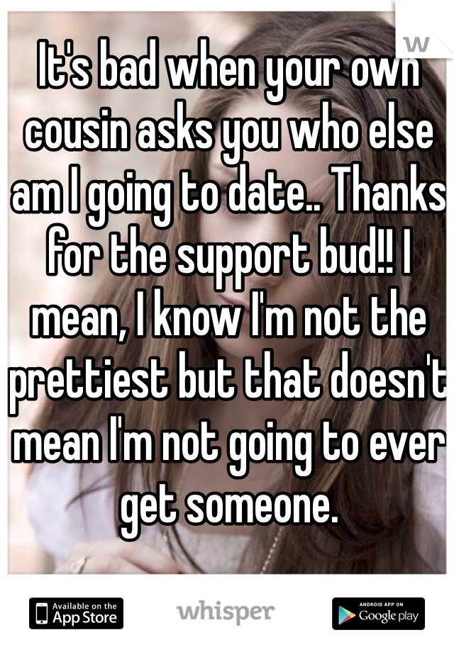 It's bad when your own cousin asks you who else am I going to date.. Thanks for the support bud!! I mean, I know I'm not the prettiest but that doesn't mean I'm not going to ever get someone.