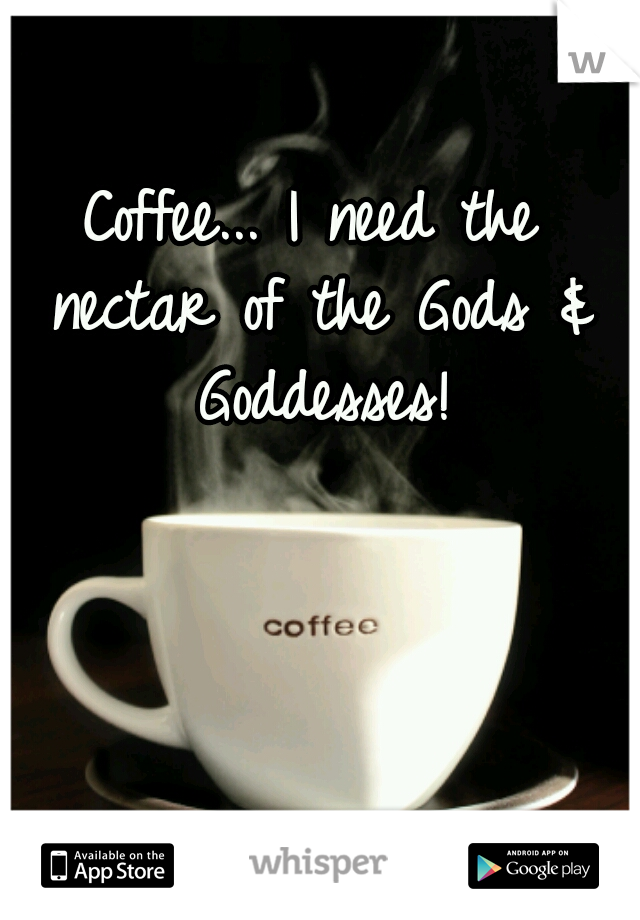 Coffee... I need the nectar of the Gods & Goddesses!