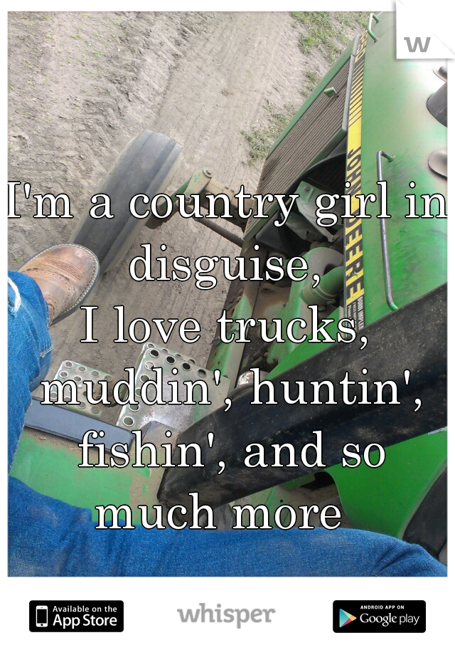 I'm a country girl in disguise,  I love trucks, muddin', huntin', fishin', and so much more