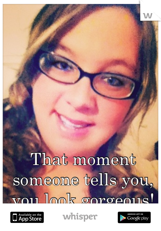 That moment someone tells you, you look gorgeous! DAY MADE:D