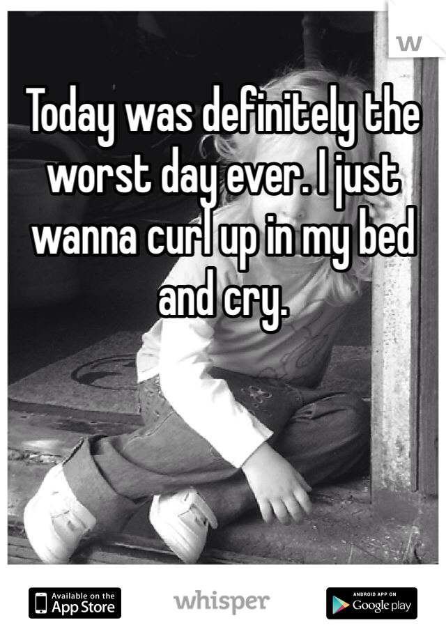 Today was definitely the worst day ever. I just wanna curl up in my bed and cry.
