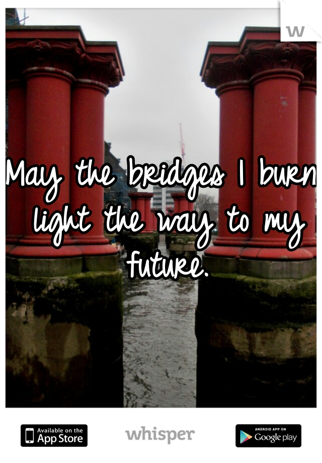 May the bridges I burn light the way to my future.