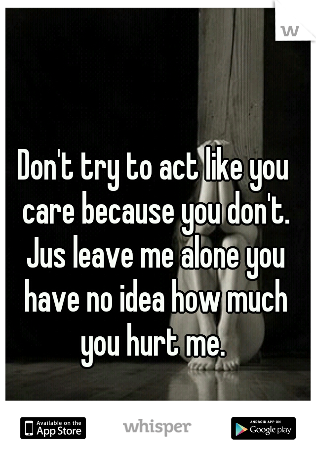 Don't try to act like you care because you don't. Jus leave me alone you have no idea how much you hurt me.