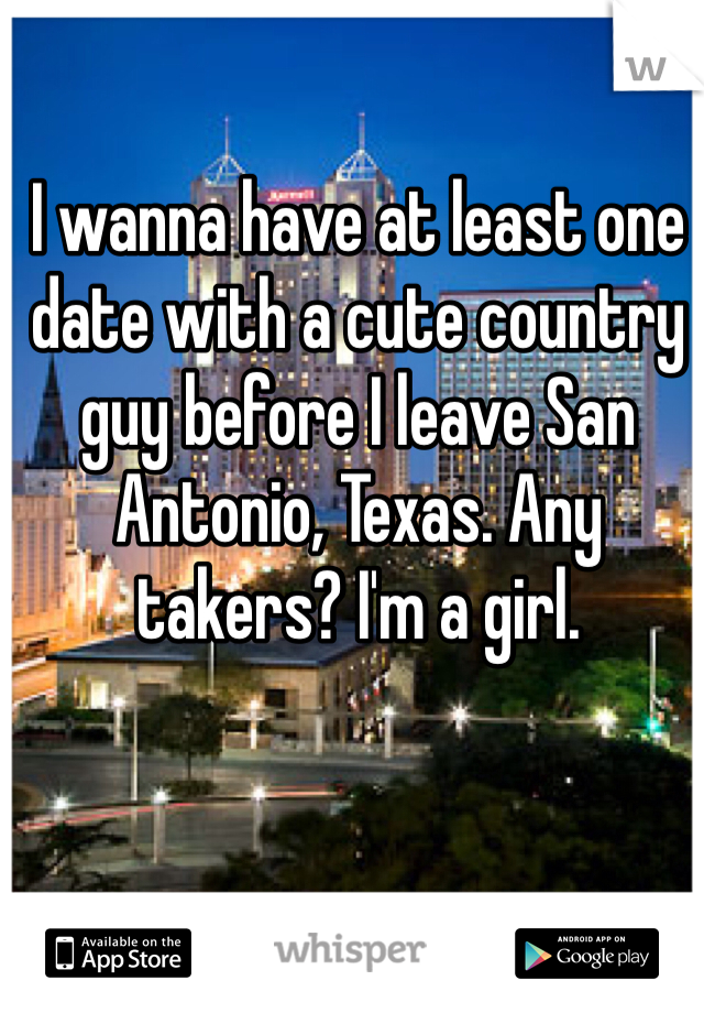 I wanna have at least one date with a cute country guy before I leave San Antonio, Texas. Any takers? I'm a girl.