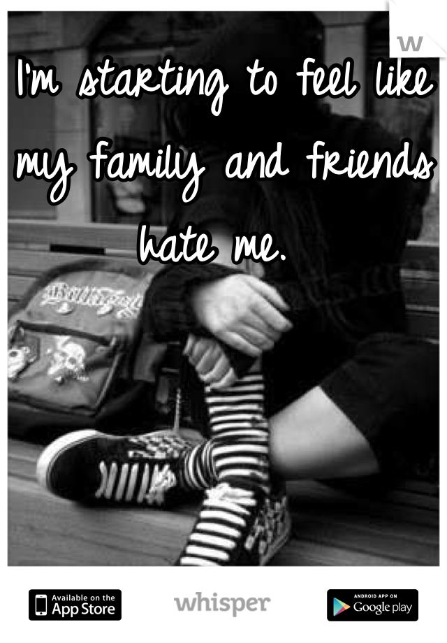 I'm starting to feel like my family and friends hate me.