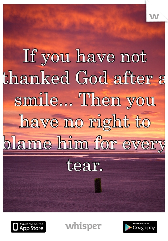 If you have not thanked God after a smile... Then you have no right to blame him for every tear.