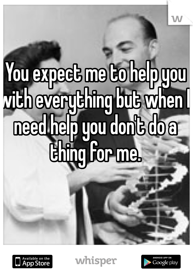 You expect me to help you with everything but when I need help you don't do a thing for me.