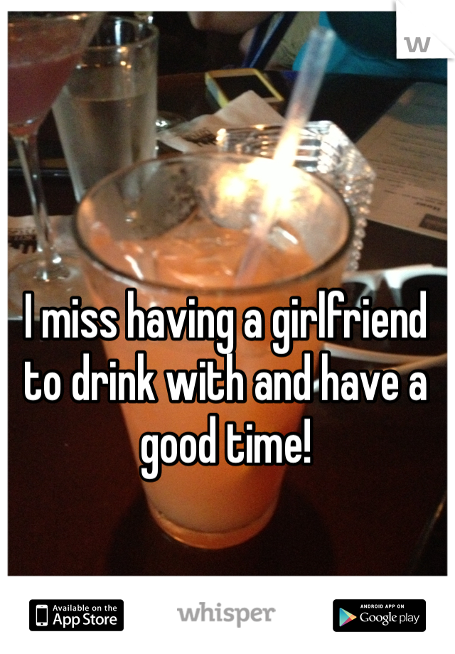 I miss having a girlfriend to drink with and have a good time!