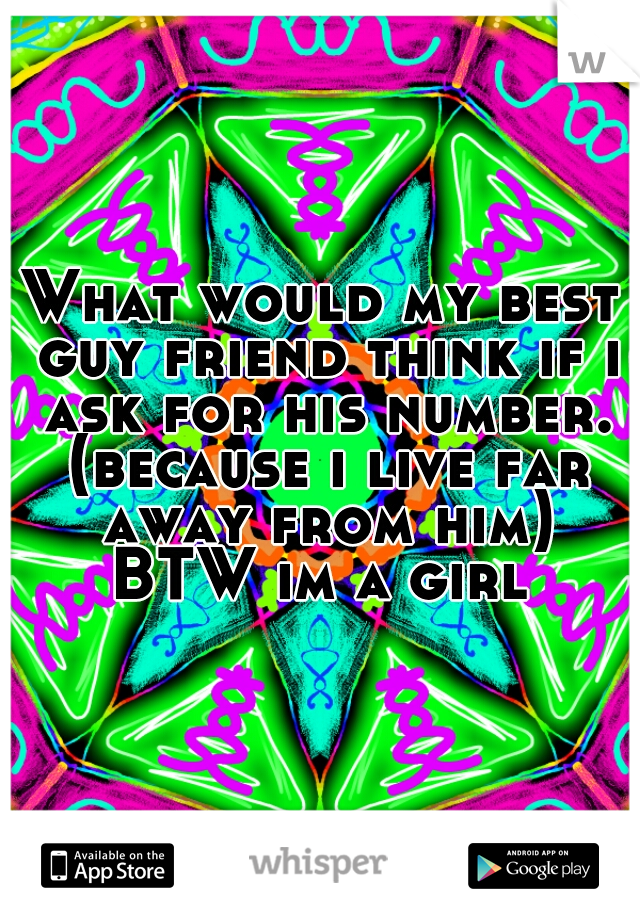 What would my best guy friend think if i ask for his number. (because i live far away from him) BTW im a girl