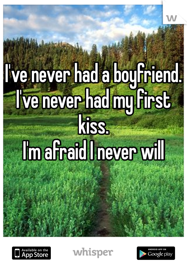 I've never had a boyfriend.  I've never had my first kiss.  I'm afraid I never will