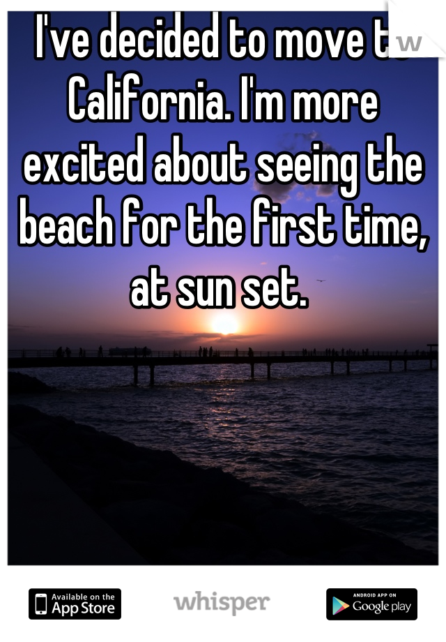 I've decided to move to California. I'm more excited about seeing the beach for the first time, at sun set.