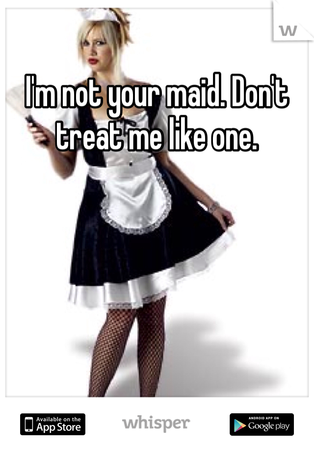 I'm not your maid. Don't treat me like one.