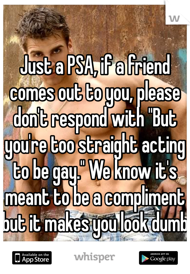 """Just a PSA, if a friend comes out to you, please don't respond with """"But you're too straight acting to be gay."""" We know it's meant to be a compliment but it makes you look dumb"""