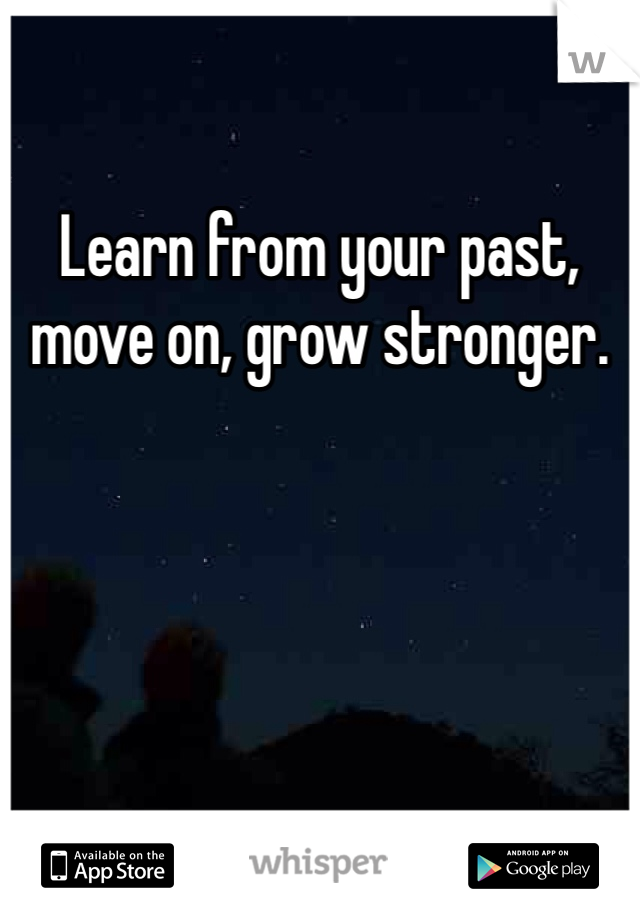 Learn from your past, move on, grow stronger.
