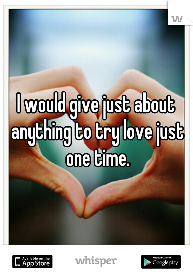 I would give just about anything to try love just one time.