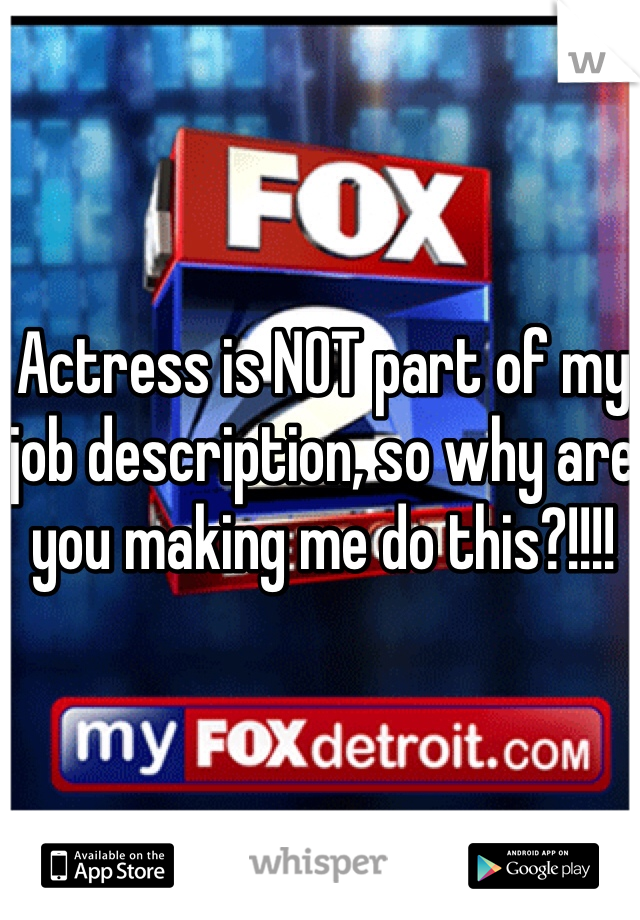 Actress is NOT part of my job description, so why are you making me do this?!!!!