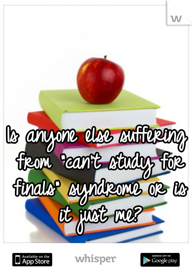 """Is anyone else suffering from """"can't study for finals"""" syndrome or is it just me?"""