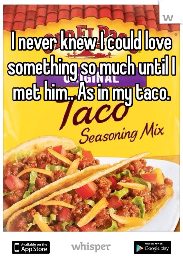 I never knew I could love something so much until I met him.. As in my taco.