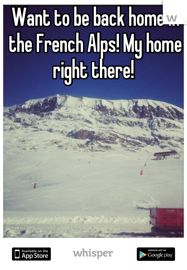 Want to be back home in the French Alps! My home right there!