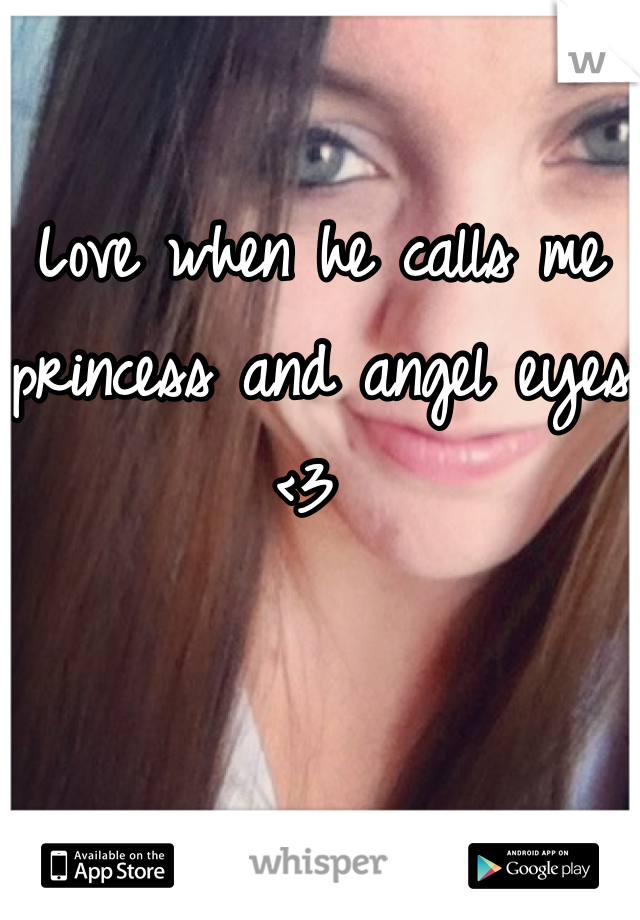 Love when he calls me princess and angel eyes <3