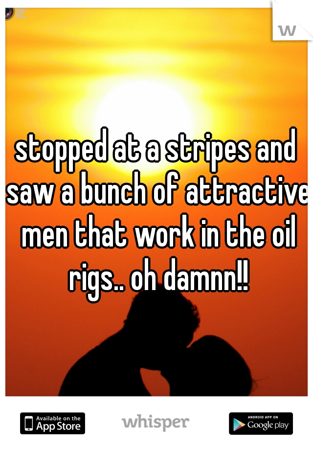 stopped at a stripes and saw a bunch of attractive men that work in the oil rigs.. oh damnn!!