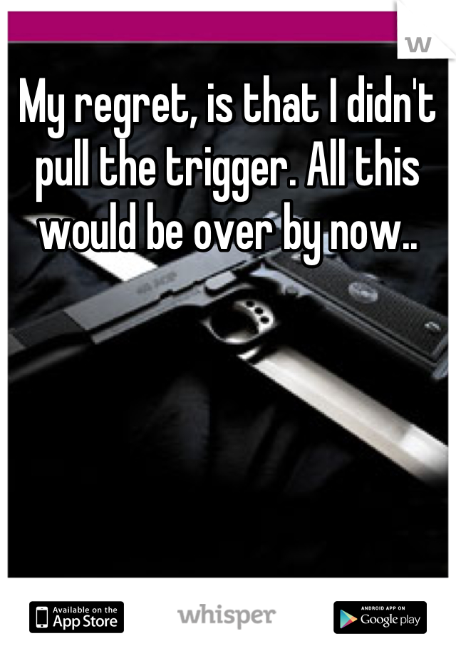My regret, is that I didn't pull the trigger. All this would be over by now..