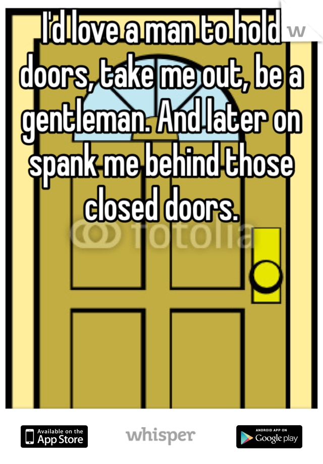 I'd love a man to hold doors, take me out, be a gentleman. And later on spank me behind those closed doors.